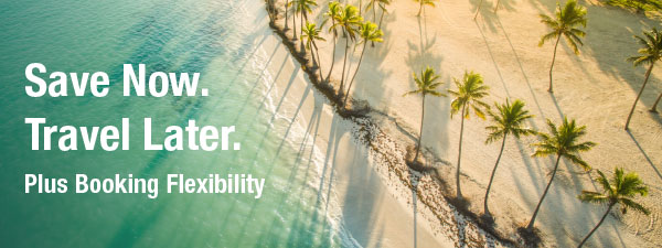 Save Now. Travel Later. Plus Booking Flexibility