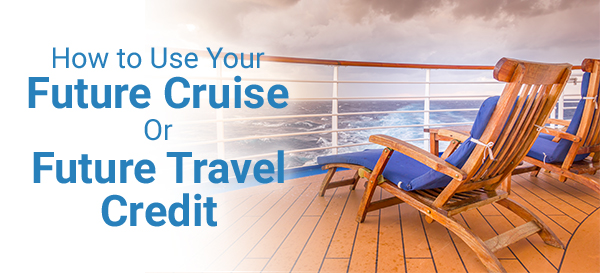 How to Use Your Future Cruise or Future Travel Credit